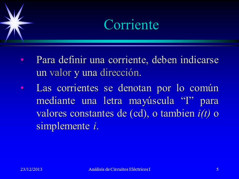 Corriente 23/12/2013Análisis de Circuitos Eléctricos I5 Para definir una corriente, deben indicarse un valor y una dirección.Para definir una corrient
