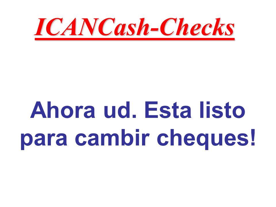 Ahora ud. Esta listo para cambir cheques! ICANCash-Checks