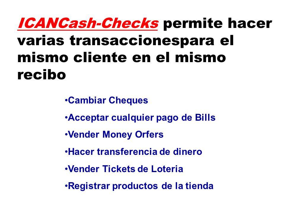 ICANCash-Checks permite hacer varias transaccionespara el mismo cliente en el mismo recibo Cambiar Cheques Acceptar cualquier pago de Bills Vender Money Orfers Hacer transferencia de dinero Vender Tickets de Loteria Registrar productos de la tienda