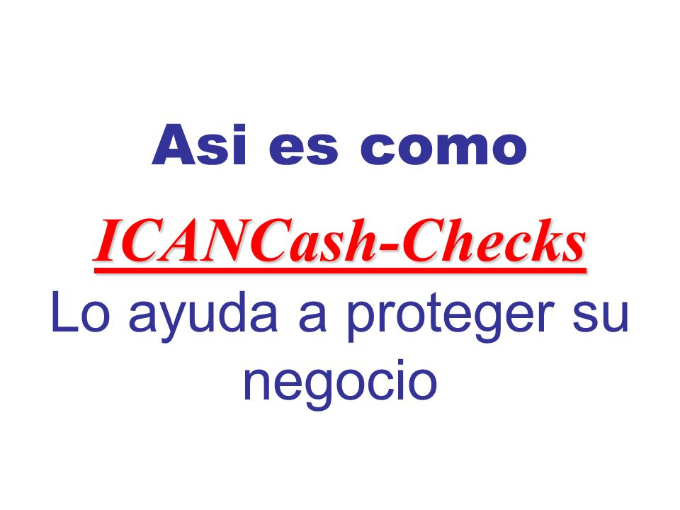 ICANCash-Checks Asi es como ICANCash-Checks Lo ayuda a proteger su negocio
