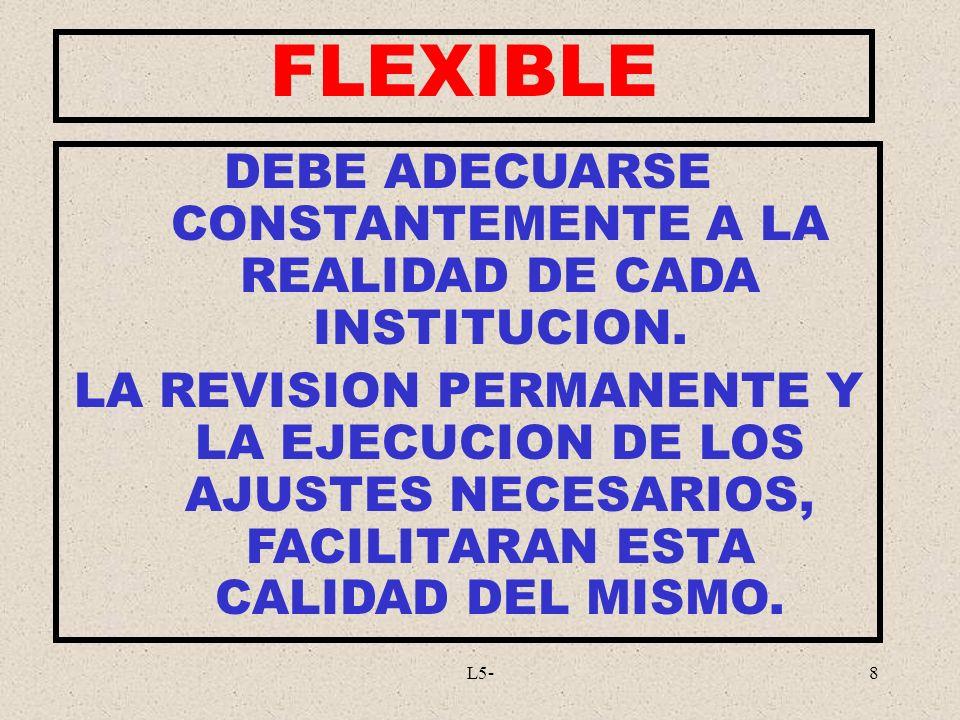L5-8 FLEXIBLE DEBE ADECUARSE CONSTANTEMENTE A LA REALIDAD DE CADA INSTITUCION. LA REVISION PERMANENTE Y LA EJECUCION DE LOS AJUSTES NECESARIOS, FACILI