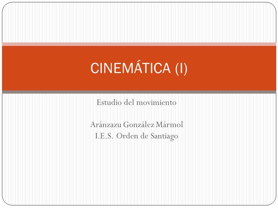 Estudio del movimiento Aránzazu González Mármol I.E.S. Orden de Santiago CINEMÁTICA (I)