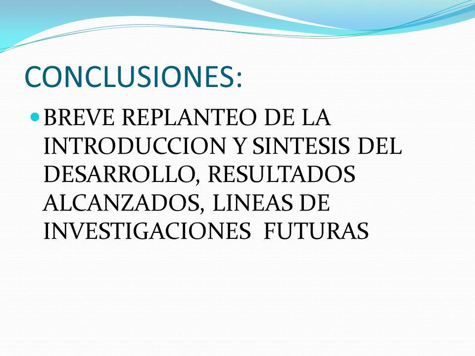 CONCLUSIONES: BREVE REPLANTEO DE LA INTRODUCCION Y SINTESIS DEL DESARROLLO, RESULTADOS ALCANZADOS, LINEAS DE INVESTIGACIONES FUTURAS