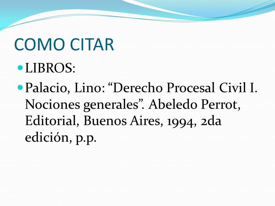 COMO CITAR LIBROS: Palacio, Lino: Derecho Procesal Civil I. Nociones generales. Abeledo Perrot, Editorial, Buenos Aires, 1994, 2da edición, p.p.