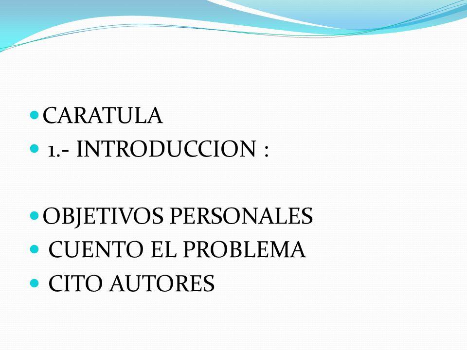 CARATULA 1.- INTRODUCCION : OBJETIVOS PERSONALES CUENTO EL PROBLEMA CITO AUTORES