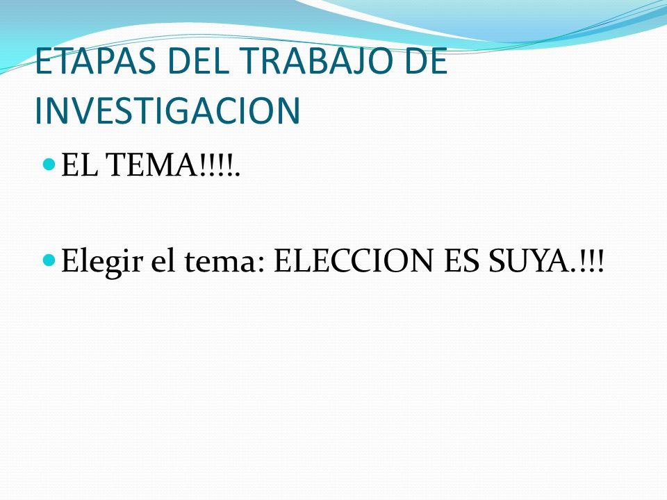 ETAPAS DEL TRABAJO DE INVESTIGACION EL TEMA!!!!. Elegir el tema: ELECCION ES SUYA.!!!