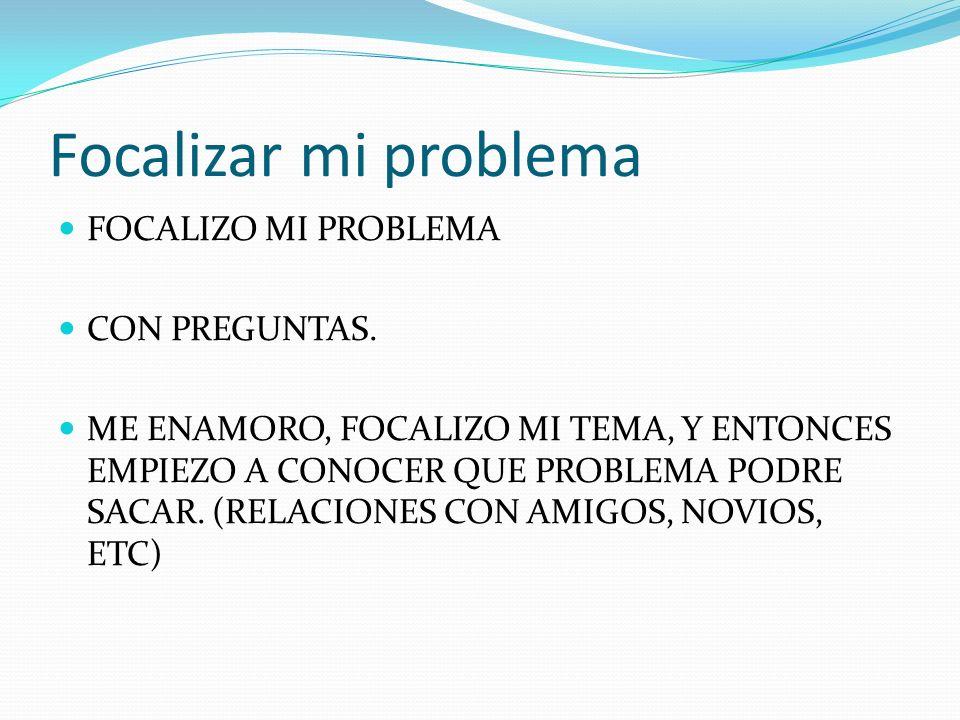 Focalizar mi problema FOCALIZO MI PROBLEMA CON PREGUNTAS. ME ENAMORO, FOCALIZO MI TEMA, Y ENTONCES EMPIEZO A CONOCER QUE PROBLEMA PODRE SACAR. (RELACI