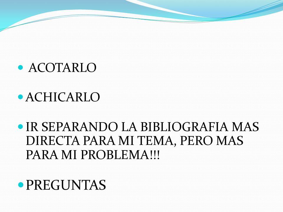 ACOTARLO ACHICARLO IR SEPARANDO LA BIBLIOGRAFIA MAS DIRECTA PARA MI TEMA, PERO MAS PARA MI PROBLEMA!!! PREGUNTAS
