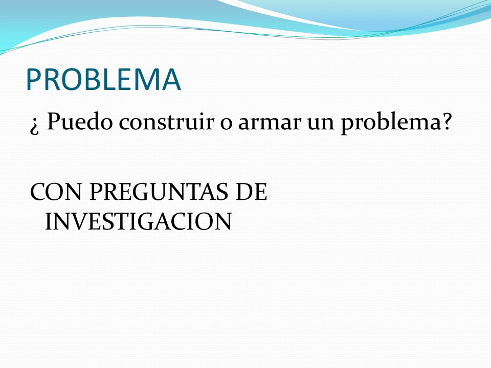 PROBLEMA ¿ Puedo construir o armar un problema? CON PREGUNTAS DE INVESTIGACION
