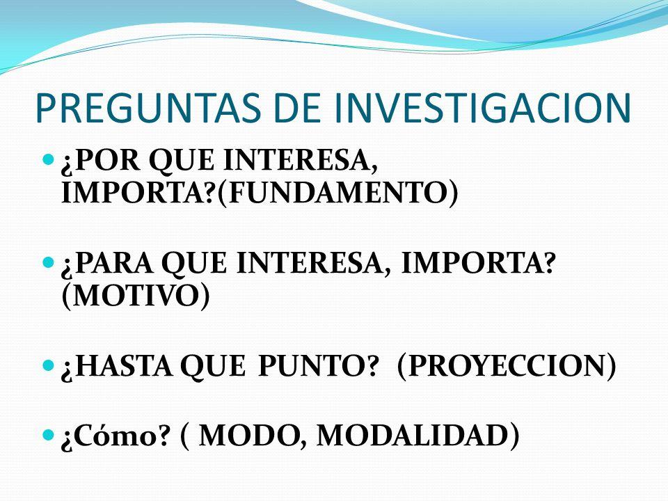 PREGUNTAS DE INVESTIGACION ¿POR QUE INTERESA, IMPORTA?(FUNDAMENTO) ¿PARA QUE INTERESA, IMPORTA? (MOTIVO) ¿HASTA QUE PUNTO? (PROYECCION) ¿Cómo? ( MODO,