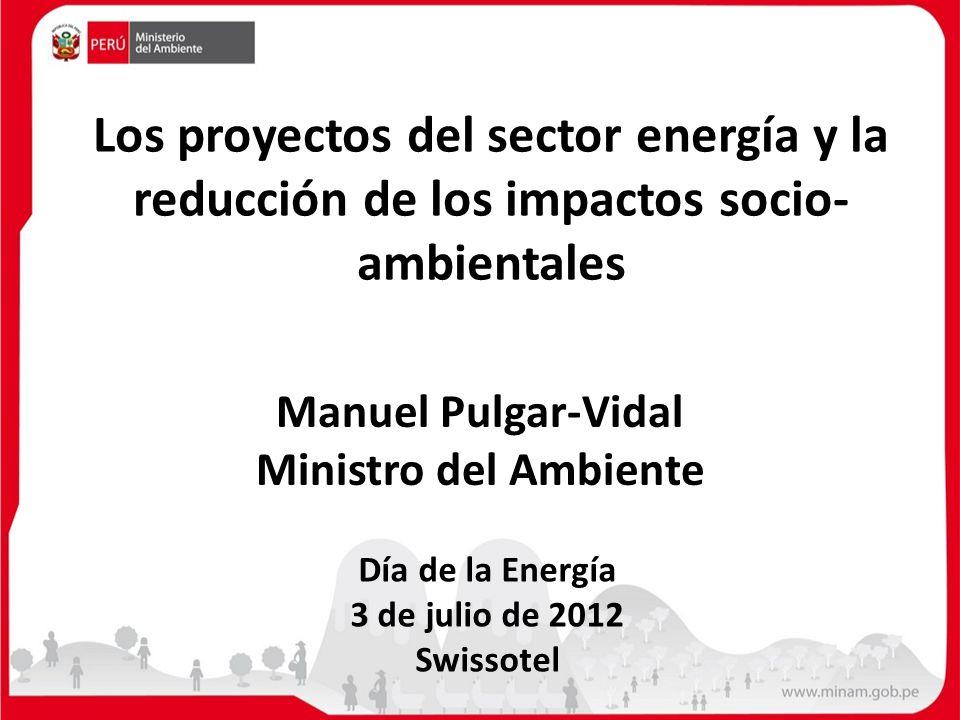 Los proyectos del sector energía y la reducción de los impactos socio- ambientales Día de la Energía 3 de julio de 2012 Swissotel Manuel Pulgar-Vidal