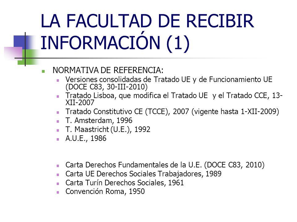LA FACULTAD DE RECIBIR INFORMACIÓN (1) NORMATIVA DE REFERENCIA: Versiones consolidadas de Tratado UE y de Funcionamiento UE (DOCE C83, 30-III-2010) Tratado Lisboa, que modifica el Tratado UE y el Tratado CCE, 13- XII-2007 Tratado Constitutivo CE (TCCE), 2007 (vigente hasta 1-XII-2009) T.