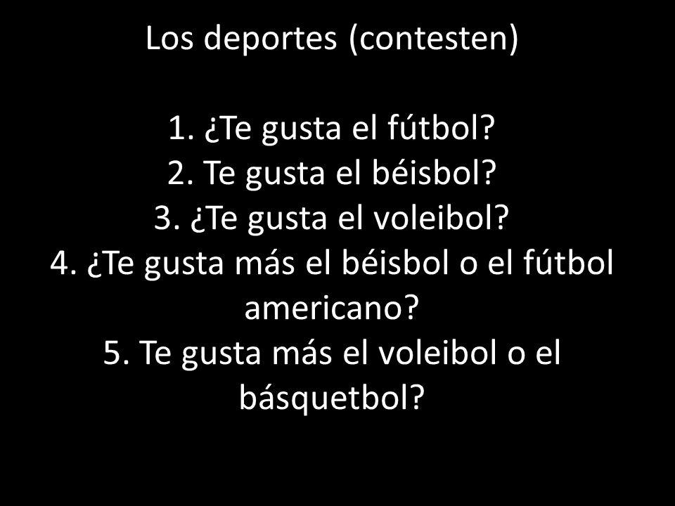Los deportes (contesten) 1. ¿Te gusta el fútbol? 2. Te gusta el béisbol? 3. ¿Te gusta el voleibol? 4. ¿Te gusta más el béisbol o el fútbol americano?