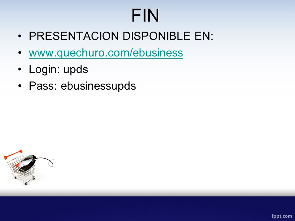 FIN PRESENTACION DISPONIBLE EN: www.quechuro.com/ebusiness Login: upds Pass: ebusinessupds