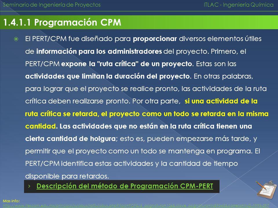 Seminario de Ingeniería de Proyectos ITLAC - Ingeniería Química 1.4.1.1 Programación CPM El PERT/CPM fue diseñado para proporcionar diversos elementos