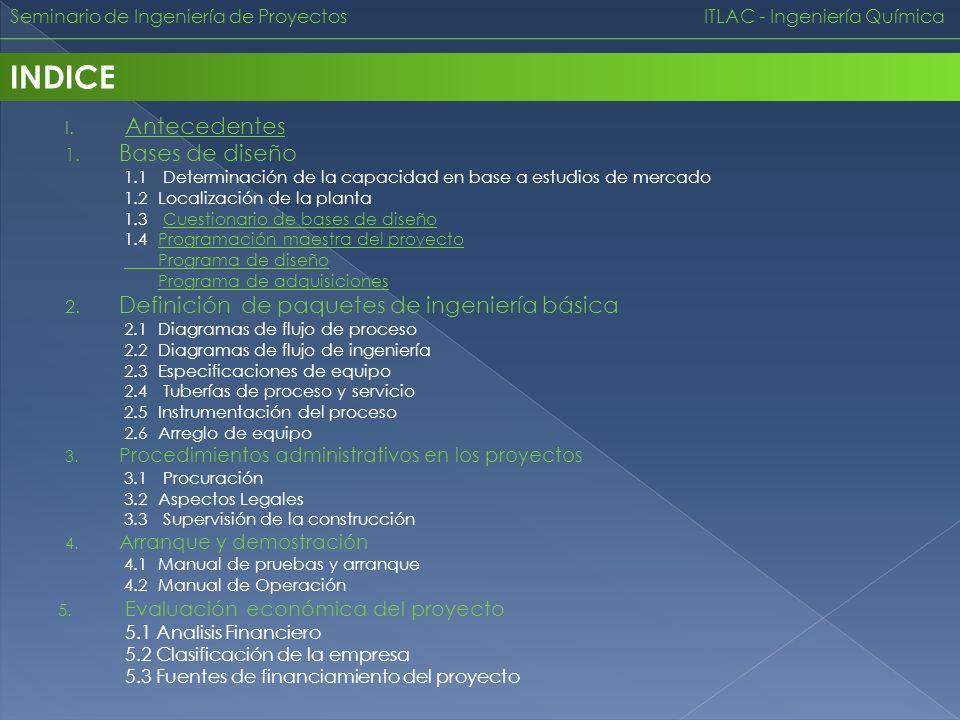 I. Antecedentes Antecedentes 1. Bases de diseño 1.1 Determinación de la capacidad en base a estudios de mercado 1.2 Localización de la planta 1.3 Cues