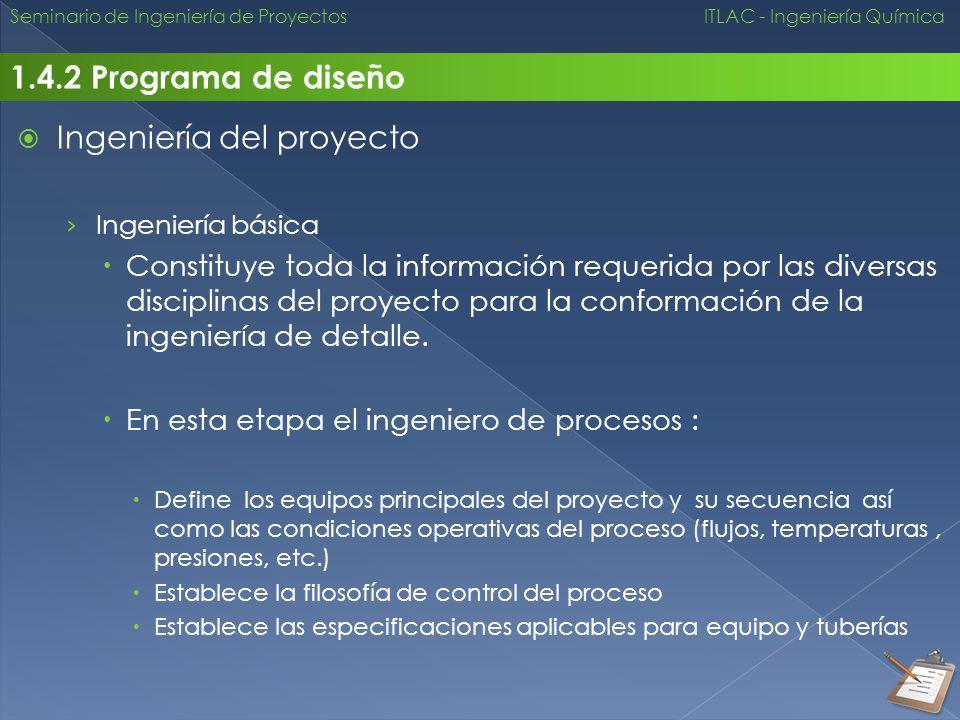 Seminario de Ingeniería de Proyectos ITLAC - Ingeniería Química 1.4.2 Programa de diseño Ingeniería del proyecto Ingeniería básica Constituye toda la
