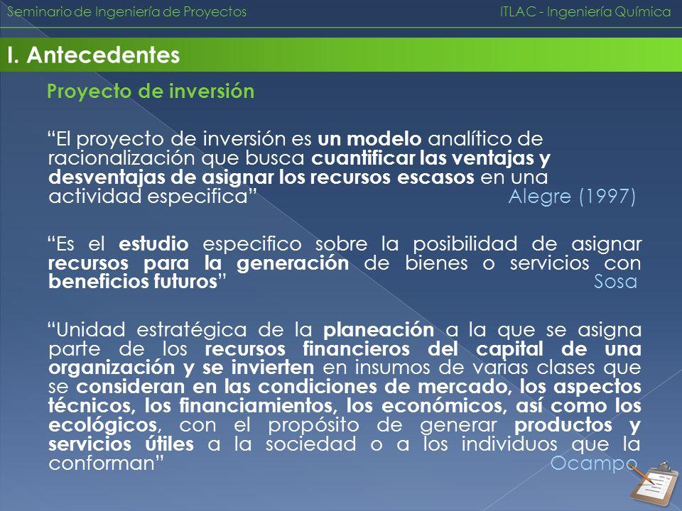 Seminario de Ingeniería de Proyectos ITLAC - Ingeniería Química I. Antecedentes Proyecto de inversión El proyecto de inversión es un modelo analítico