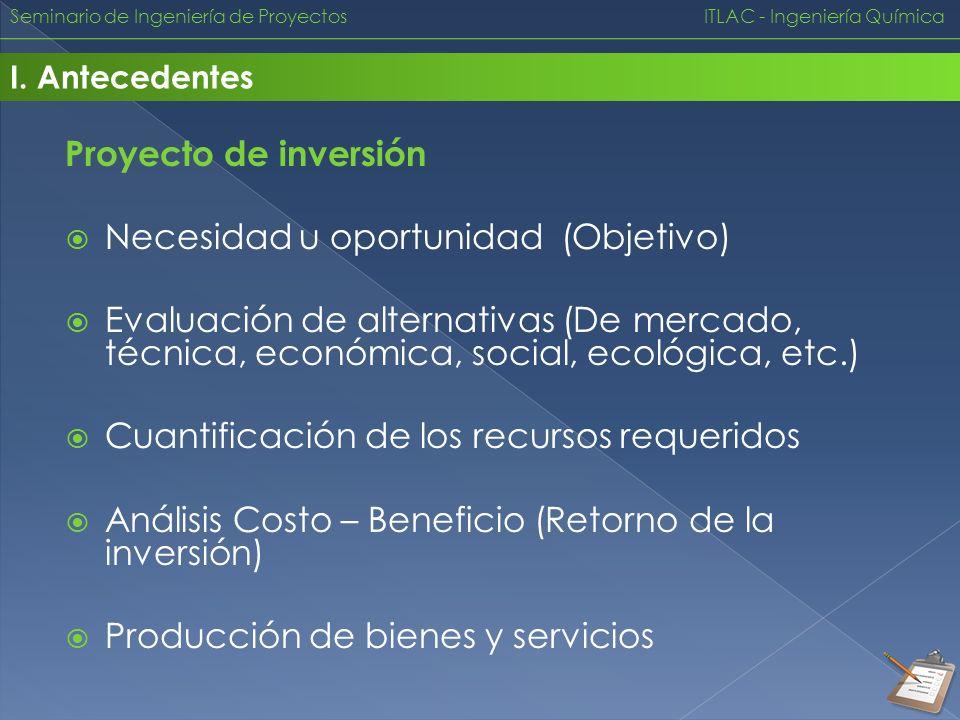 Seminario de Ingeniería de Proyectos ITLAC - Ingeniería Química I. Antecedentes Proyecto de inversión Necesidad u oportunidad (Objetivo) Evaluación de