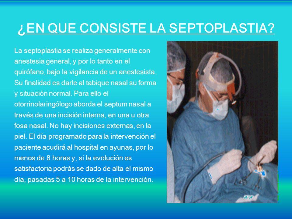 ¿ EN QUE CONSISTE LA SEPTOPLASTIA? La septoplastia se realiza generalmente con anestesia general, y por lo tanto en el quirófano, bajo la vigilancia d