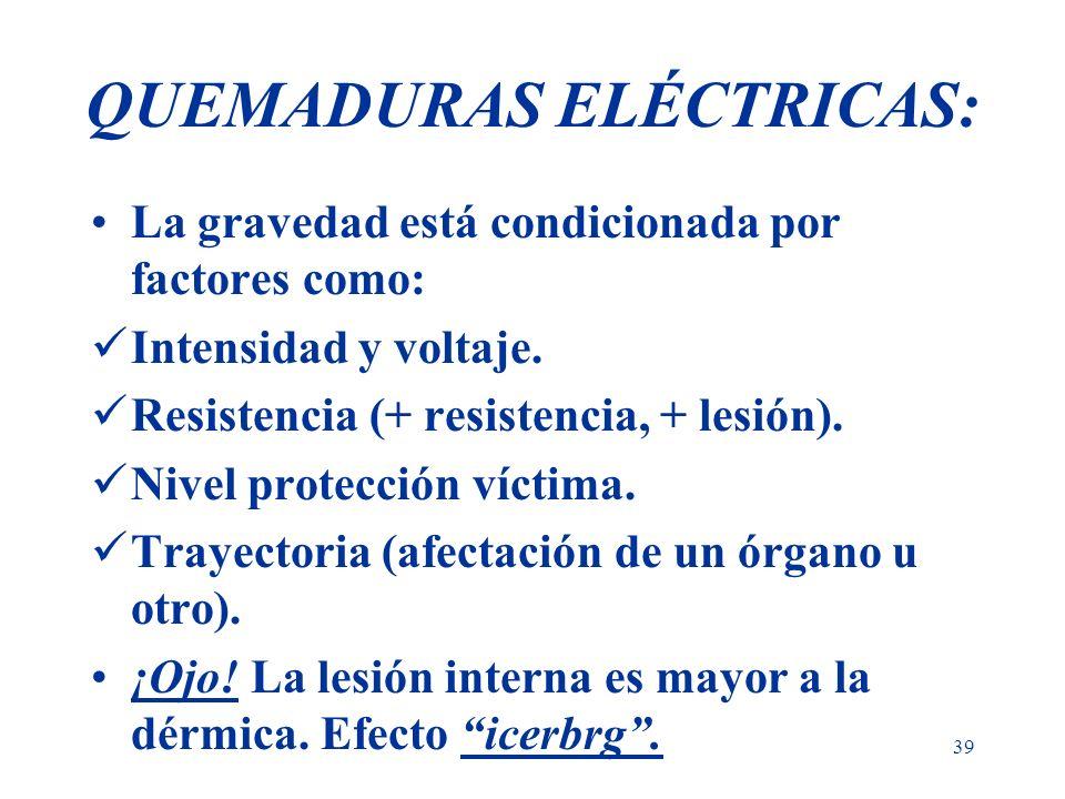39 QUEMADURAS ELÉCTRICAS: La gravedad está condicionada por factores como: Intensidad y voltaje. Resistencia (+ resistencia, + lesión). Nivel protecci