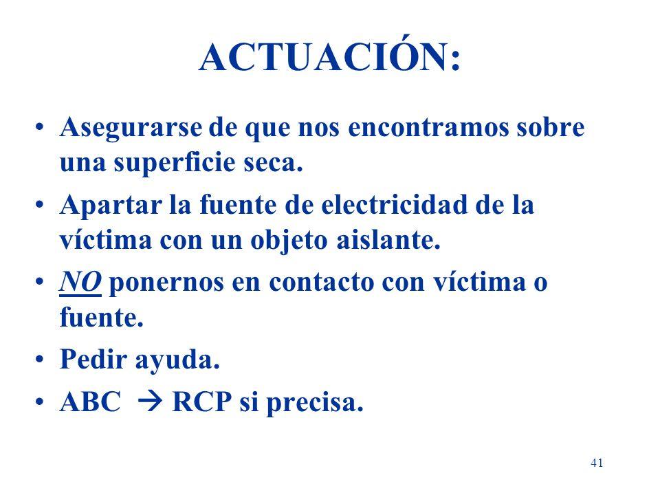41 ACTUACIÓN: Asegurarse de que nos encontramos sobre una superficie seca. Apartar la fuente de electricidad de la víctima con un objeto aislante. NO