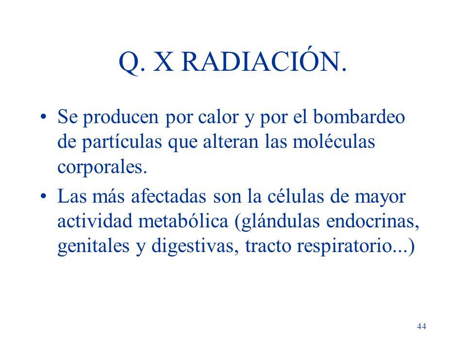 44 Q. X RADIACIÓN. Se producen por calor y por el bombardeo de partículas que alteran las moléculas corporales. Las más afectadas son la células de ma