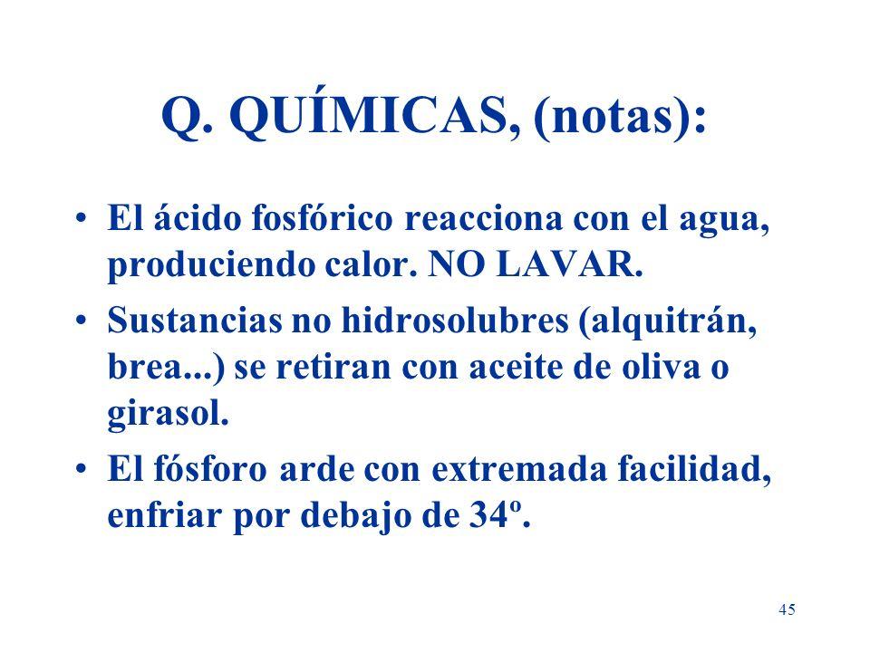 45 Q. QUÍMICAS, (notas): El ácido fosfórico reacciona con el agua, produciendo calor. NO LAVAR. Sustancias no hidrosolubres (alquitrán, brea...) se re