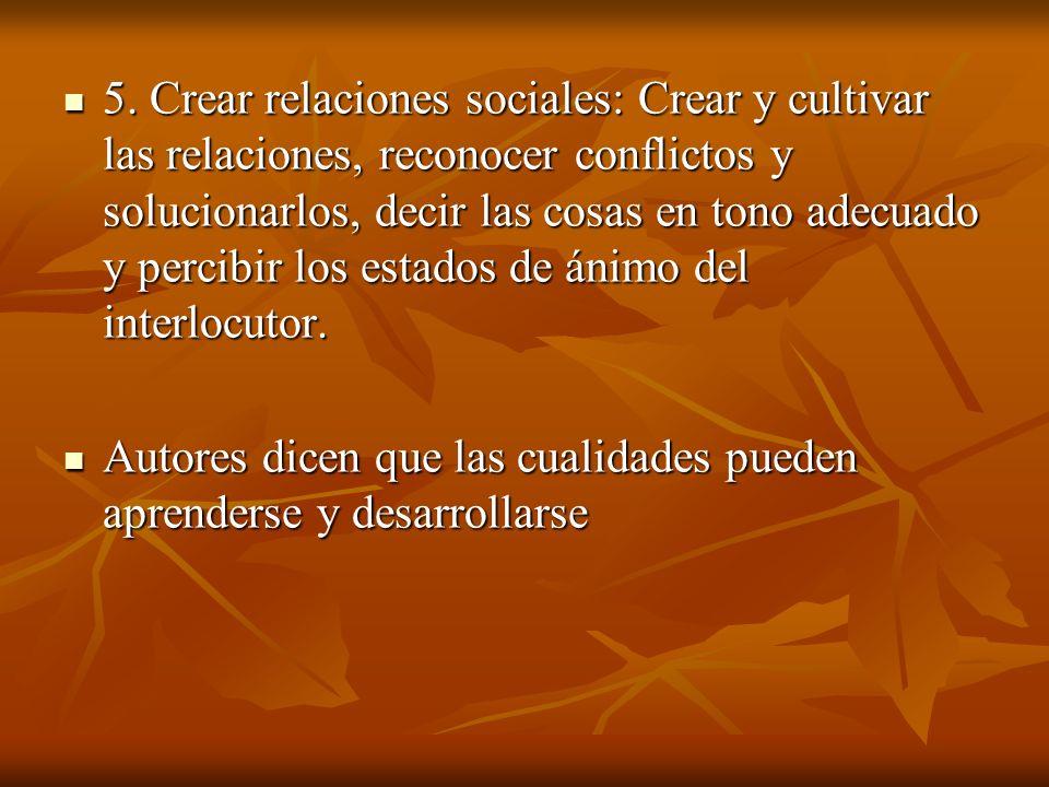 5. Crear relaciones sociales: Crear y cultivar las relaciones, reconocer conflictos y solucionarlos, decir las cosas en tono adecuado y percibir los e