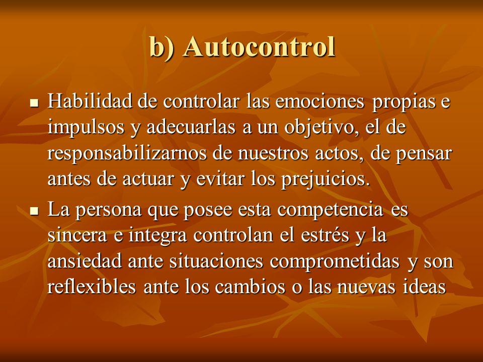 b) Autocontrol Habilidad de controlar las emociones propias e impulsos y adecuarlas a un objetivo, el de responsabilizarnos de nuestros actos, de pens