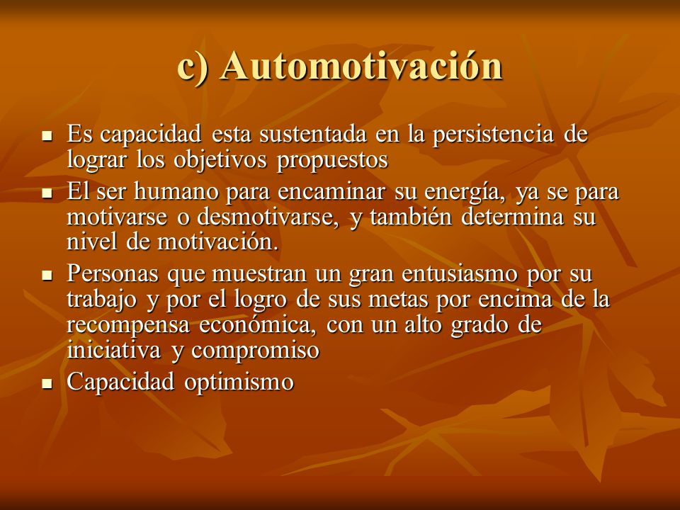 c) Automotivación Es capacidad esta sustentada en la persistencia de lograr los objetivos propuestos Es capacidad esta sustentada en la persistencia d