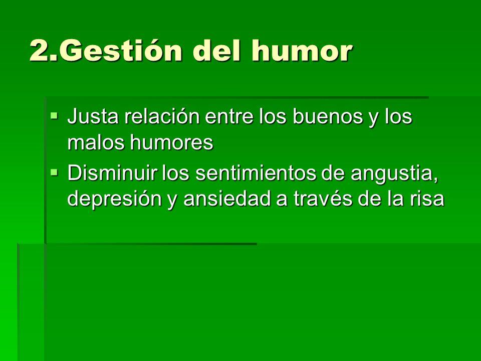 2.Gestión del humor Justa relación entre los buenos y los malos humores Justa relación entre los buenos y los malos humores Disminuir los sentimientos de angustia, depresión y ansiedad a través de la risa Disminuir los sentimientos de angustia, depresión y ansiedad a través de la risa