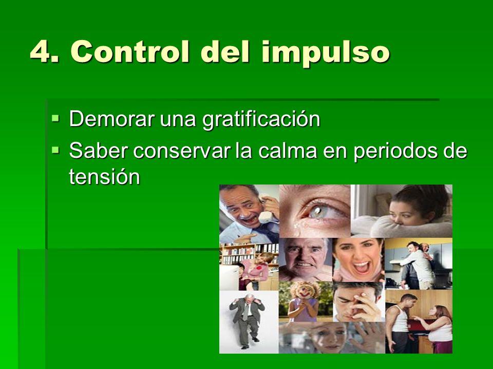 4. Control del impulso Demorar una gratificación Demorar una gratificación Saber conservar la calma en periodos de tensión Saber conservar la calma en