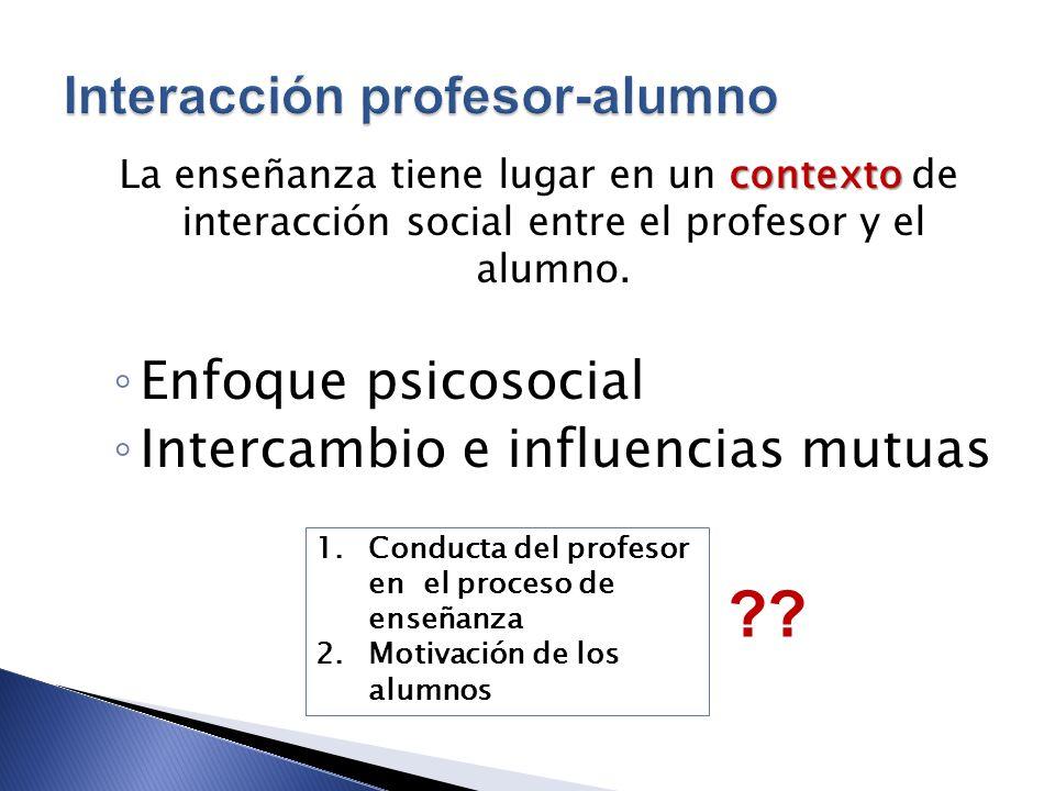 contexto La enseñanza tiene lugar en un contexto de interacción social entre el profesor y el alumno. Enfoque psicosocial Intercambio e influencias mu