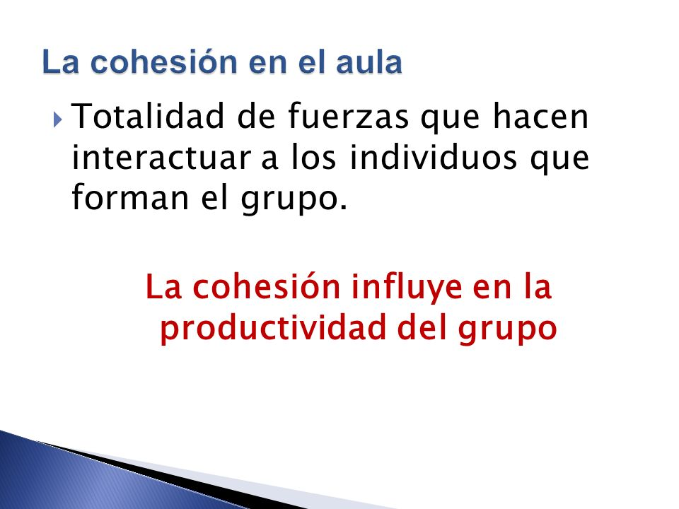 Totalidad de fuerzas que hacen interactuar a los individuos que forman el grupo. La cohesión influye en la productividad del grupo