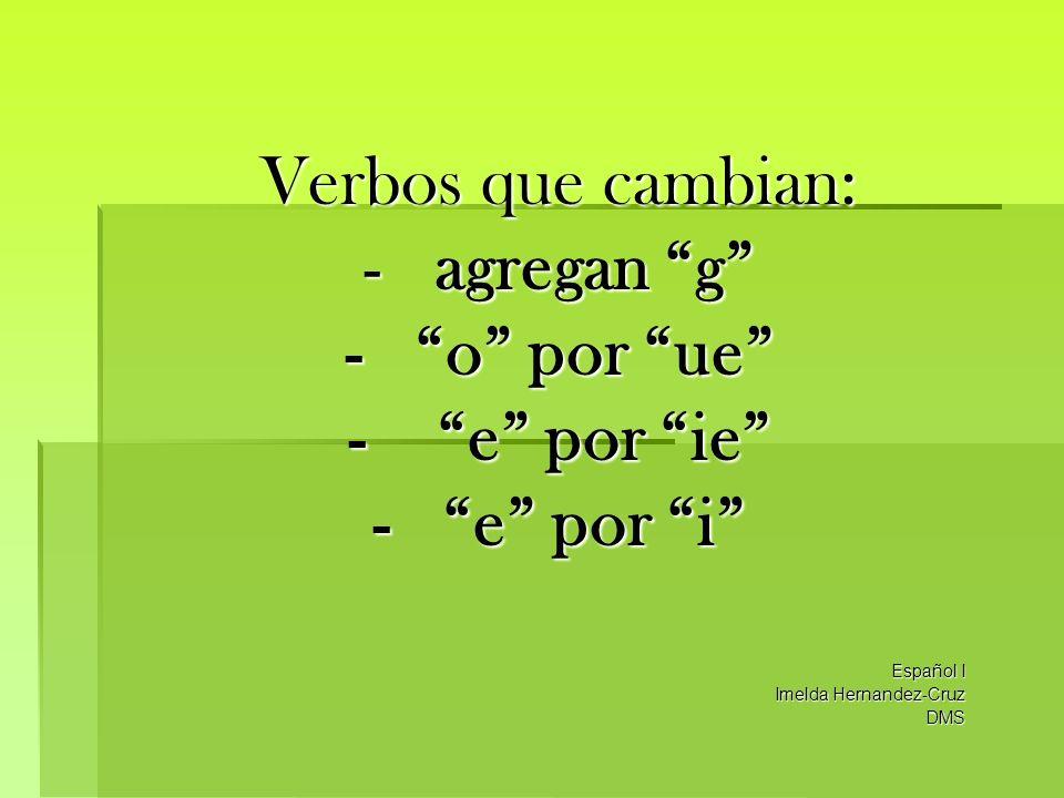 Verbos que cambian: - agregan g - o por ue - e por ie - e por i Español I Imelda Hernandez-Cruz DMS