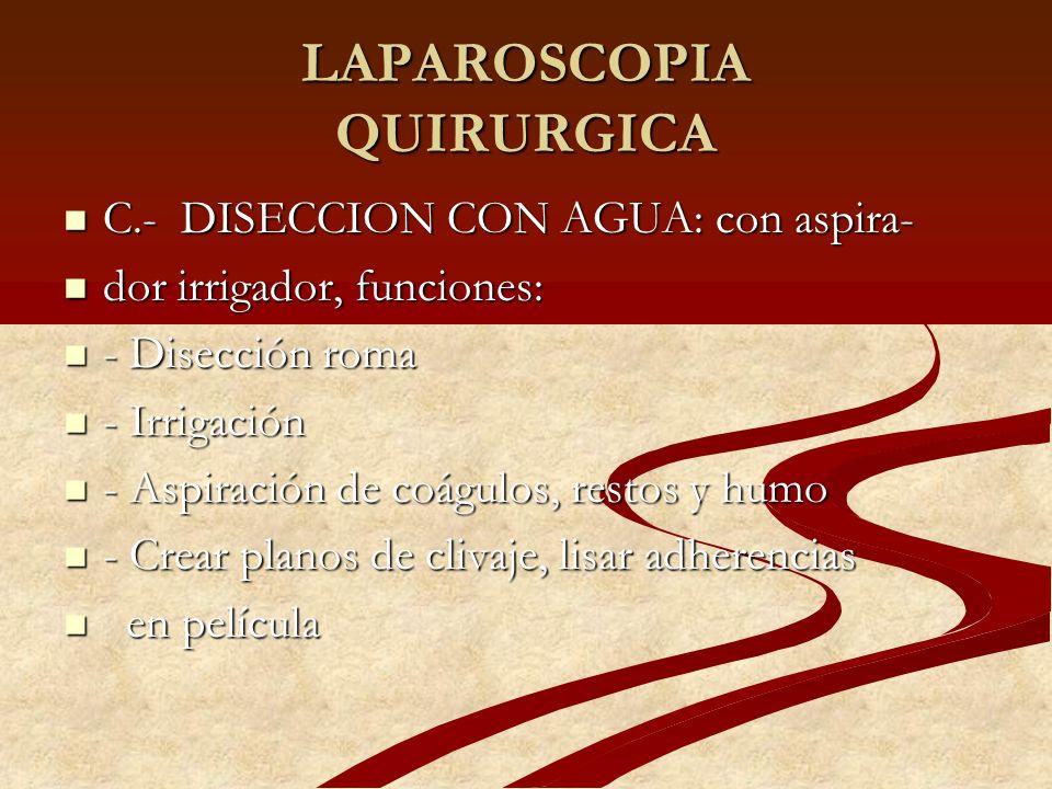 LAPAROSCOPIA QUIRURGICA C.- DISECCION CON AGUA: con aspira- C.- DISECCION CON AGUA: con aspira- dor irrigador, funciones: dor irrigador, funciones: -