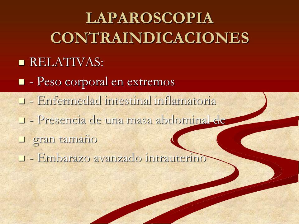 LAPAROSCOPIA CONTRAINDICACIONES RELATIVAS: RELATIVAS: - Peso corporal en extremos - Peso corporal en extremos - Enfermedad intestinal inflamatoria - E