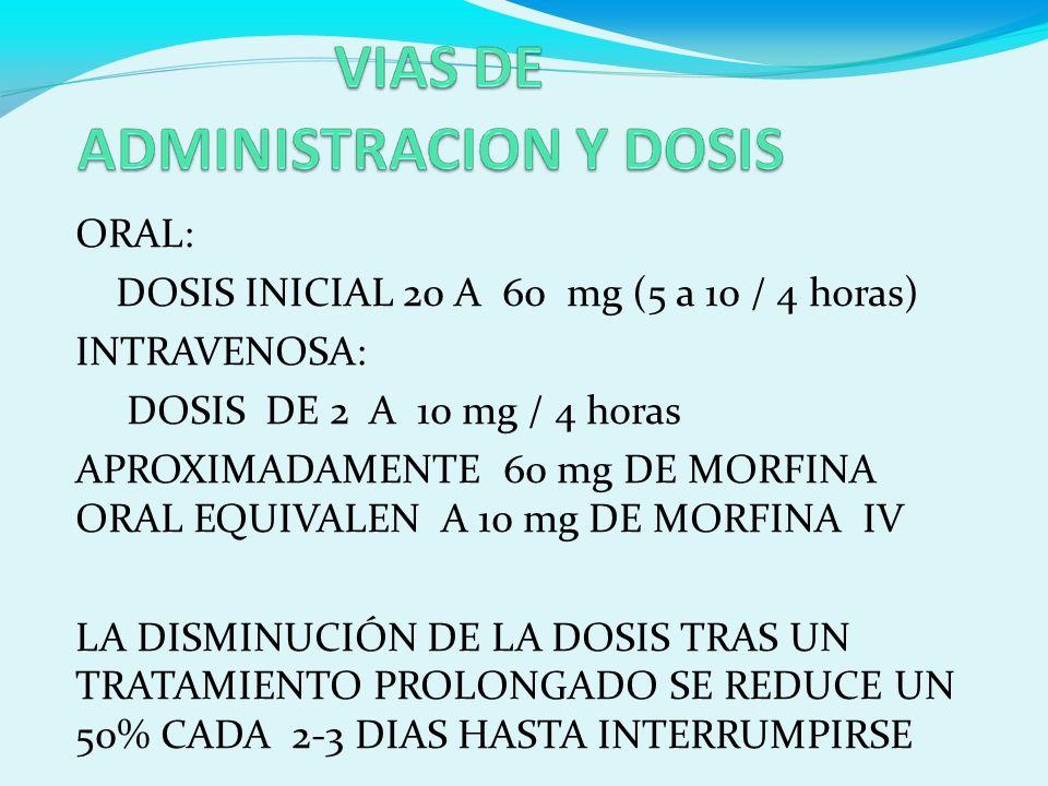 ORAL: DOSIS INICIAL 20 A 60 mg (5 a 10 / 4 horas) INTRAVENOSA: DOSIS DE 2 A 10 mg / 4 horas APROXIMADAMENTE 60 mg DE MORFINA ORAL EQUIVALEN A 10 mg DE MORFINA IV LA DISMINUCIÓN DE LA DOSIS TRAS UN TRATAMIENTO PROLONGADO SE REDUCE UN 50% CADA 2-3 DIAS HASTA INTERRUMPIRSE