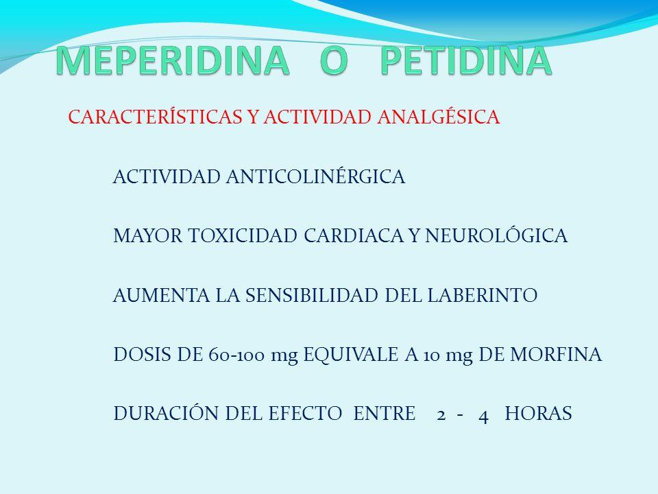 CARACTERÍSTICAS Y ACTIVIDAD ANALGÉSICA ACTIVIDAD ANTICOLINÉRGICA MAYOR TOXICIDAD CARDIACA Y NEUROLÓGICA AUMENTA LA SENSIBILIDAD DEL LABERINTO DOSIS DE 60-100 mg EQUIVALE A 10 mg DE MORFINA DURACIÓN DEL EFECTO ENTRE 2 - 4 HORAS