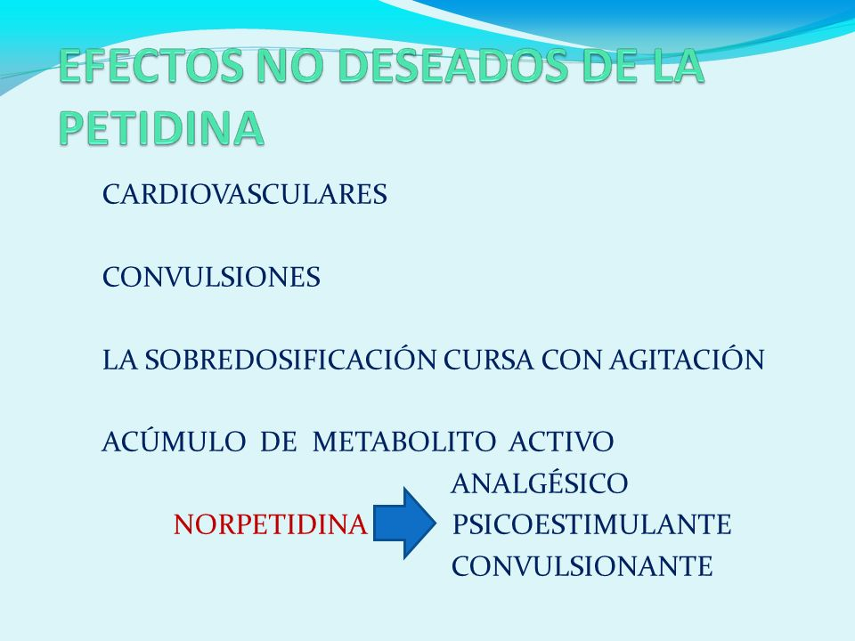 CARDIOVASCULARES CONVULSIONES LA SOBREDOSIFICACIÓN CURSA CON AGITACIÓN ACÚMULO DE METABOLITO ACTIVO ANALGÉSICO NORPETIDINA PSICOESTIMULANTE CONVULSIONANTE