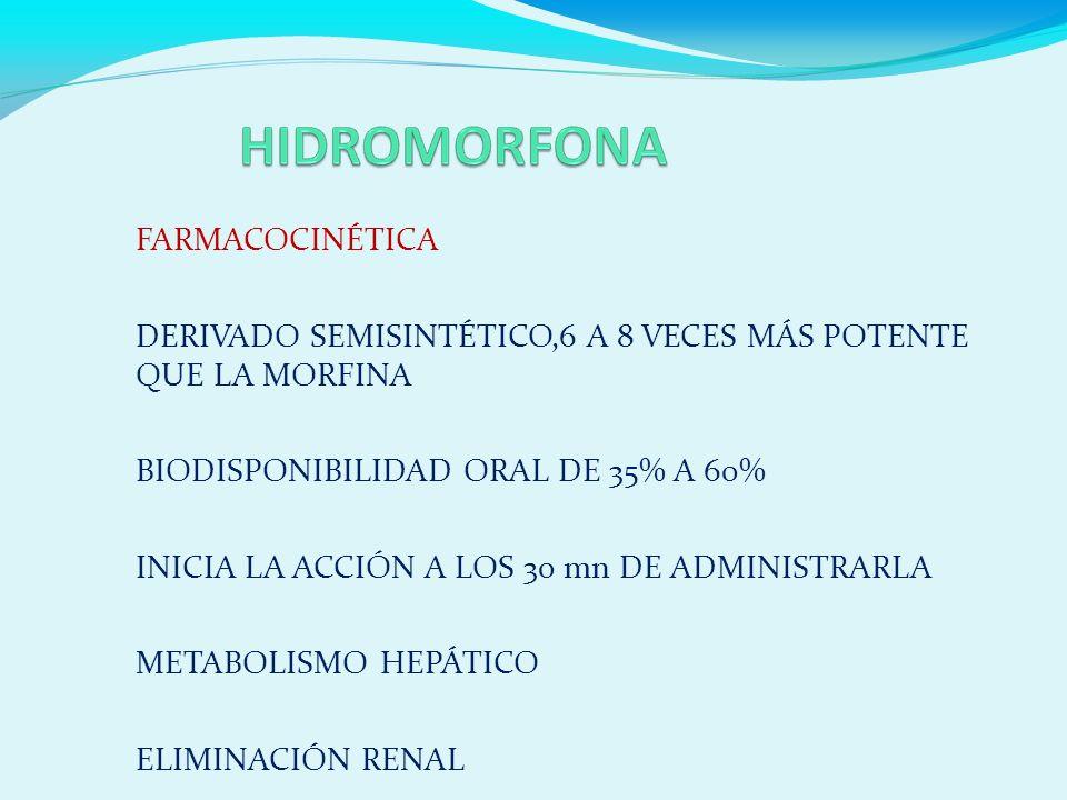 FARMACOCINÉTICA DERIVADO SEMISINTÉTICO,6 A 8 VECES MÁS POTENTE QUE LA MORFINA BIODISPONIBILIDAD ORAL DE 35% A 60% INICIA LA ACCIÓN A LOS 30 mn DE ADMINISTRARLA METABOLISMO HEPÁTICO ELIMINACIÓN RENAL