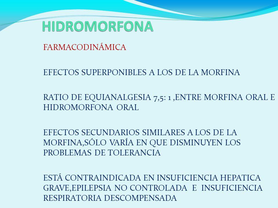 FARMACODINÁMICA EFECTOS SUPERPONIBLES A LOS DE LA MORFINA RATIO DE EQUIANALGESIA 7,5: 1,ENTRE MORFINA ORAL E HIDROMORFONA ORAL EFECTOS SECUNDARIOS SIMILARES A LOS DE LA MORFINA,SÓLO VARÍA EN QUE DISMINUYEN LOS PROBLEMAS DE TOLERANCIA ESTÁ CONTRAINDICADA EN INSUFICIENCIA HEPATICA GRAVE,EPILEPSIA NO CONTROLADA E INSUFICIENCIA RESPIRATORIA DESCOMPENSADA