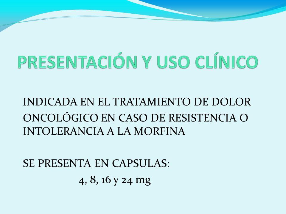 INDICADA EN EL TRATAMIENTO DE DOLOR ONCOLÓGICO EN CASO DE RESISTENCIA O INTOLERANCIA A LA MORFINA SE PRESENTA EN CAPSULAS: 4, 8, 16 y 24 mg