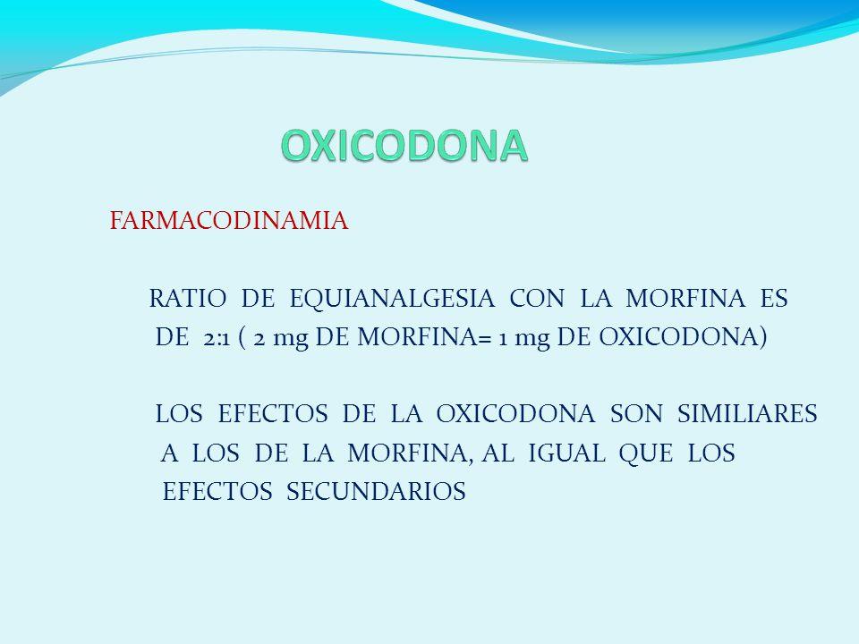 FARMACODINAMIA RATIO DE EQUIANALGESIA CON LA MORFINA ES DE 2:1 ( 2 mg DE MORFINA= 1 mg DE OXICODONA) LOS EFECTOS DE LA OXICODONA SON SIMILIARES A LOS DE LA MORFINA, AL IGUAL QUE LOS EFECTOS SECUNDARIOS