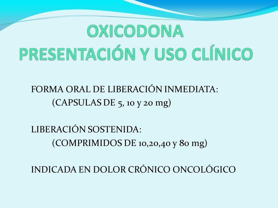 FORMA ORAL DE LIBERACIÓN INMEDIATA: (CAPSULAS DE 5, 10 y 20 mg) LIBERACIÓN SOSTENIDA: (COMPRIMIDOS DE 10,20,40 y 80 mg) INDICADA EN DOLOR CRÓNICO ONCOLÓGICO