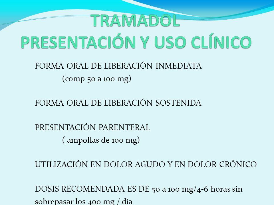 FORMA ORAL DE LIBERACIÓN INMEDIATA (comp 50 a 100 mg) FORMA ORAL DE LIBERACIÓN SOSTENIDA PRESENTACIÓN PARENTERAL ( ampollas de 100 mg) UTILIZACIÓN EN DOLOR AGUDO Y EN DOLOR CRÓNICO DOSIS RECOMENDADA ES DE 50 a 100 mg/4-6 horas sin sobrepasar los 400 mg / dia