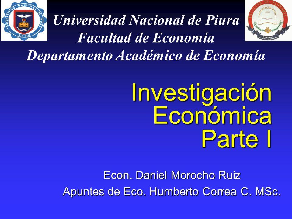 Investigación Económica Parte I Econ. Daniel Morocho Ruiz Apuntes de Eco. Humberto Correa C. MSc. Universidad Nacional de Piura Facultad de Economía D