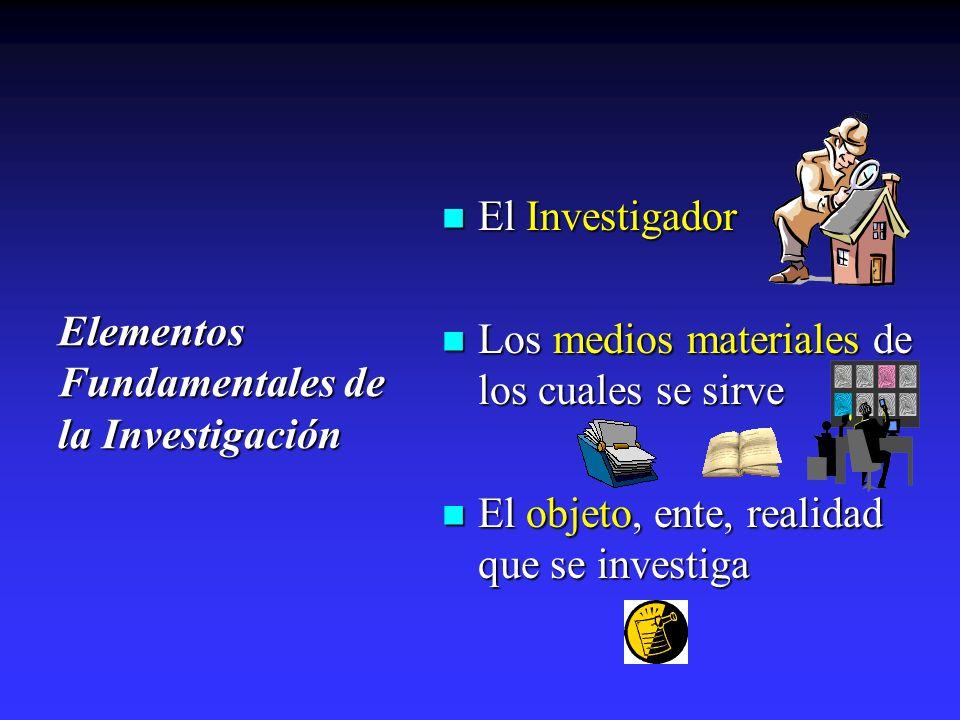 Elementos Fundamentales de la Investigación El Investigador El Investigador Los medios materiales de los cuales se sirve Los medios materiales de los