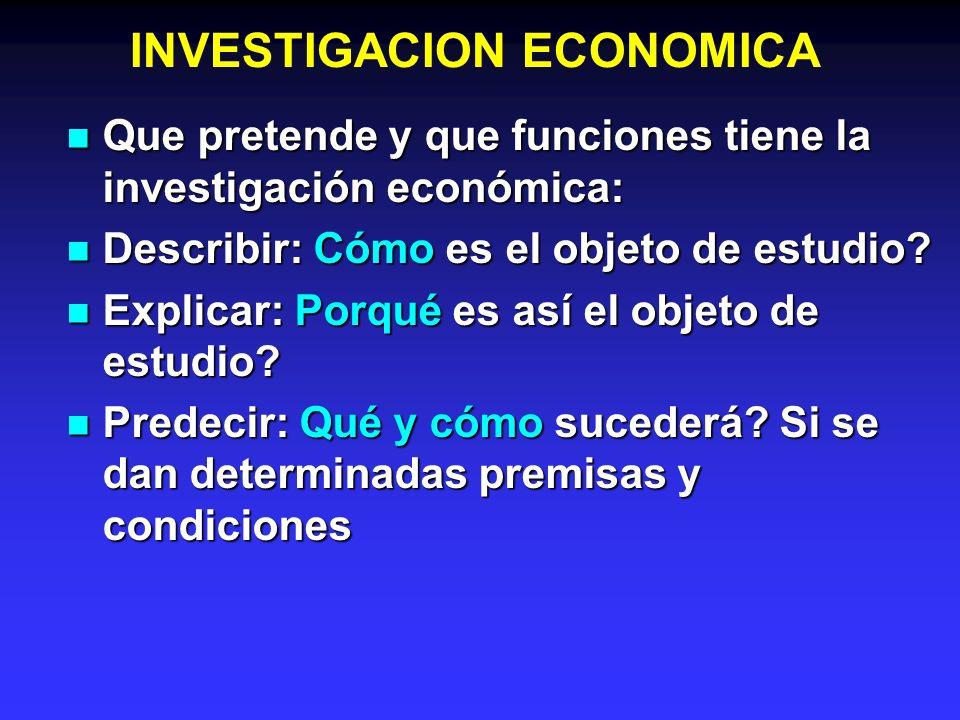 INVESTIGACION ECONOMICA La IE es una actividad encaminada a la solución de los problemas económicos, a través del empleo de un método científico.